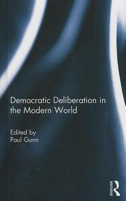 Democratic Deliberation in the Modern World - Gunn, Paul (Editor)