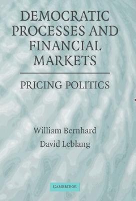 Democratic Processes and Financial Markets: Pricing Politics - Bernhard, William T, and Leblang, David, and Bernhard, William