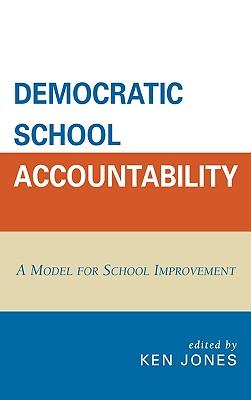 Democratic School Accountability: A Model for School Improvement - Jones, Ken