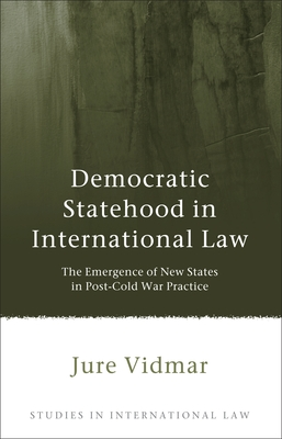 Democratic Statehood in International Law: The Emergence of New States in Post-Cold War Practice - Vidmar, Jure