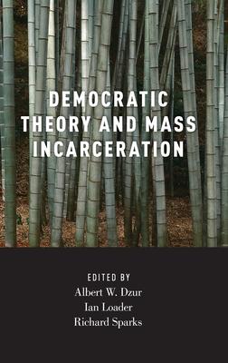 Democratic Theory and Mass Incarceration - Dzur, Albert (Editor), and Loader, Ian (Editor), and Sparks, Richard (Editor)