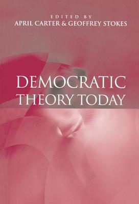 Democratic Theory Today: Challenges for the 21st Century - Carter, April (Editor), and Stokes, Geoffrey (Editor)
