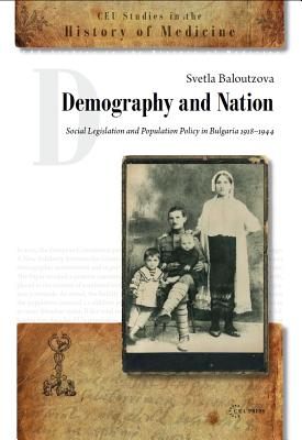 Demography and Nation: Social Legislation and Population Policy in Bulgaria, 1918-1944 - Baloutzova, Sveta