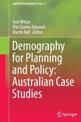 Demography for Planning and Policy: Australian Case Studies - Wilson, Tom (Editor), and Charles-Edwards, Elin (Editor), and Bell, Martin (Editor)