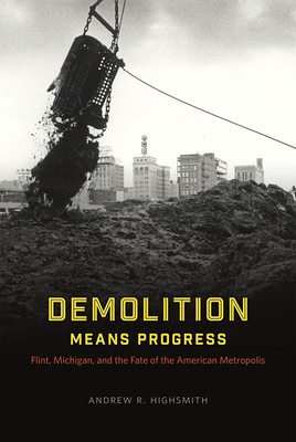 Demolition Means Progress: Flint, Michigan, and the Fate of the American Metropolis - Highsmith, Andrew R