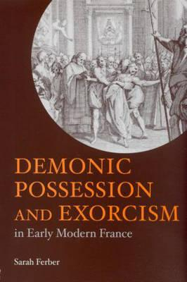 Demonic Possession and Exorcism: In Early Modern France - Ferber, Sarah