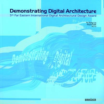 Demonstrating Digital Architecture: 5th Far Eastern International Digital Architectural Design Award - Liu, Yu-Tung (Editor)
