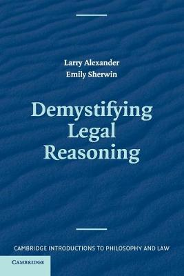 Demystifying Legal Reasoning - Alexander, Larry, and Sherwin, Emily L.