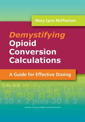 Demystifying Opioid Conversion Calculations: A Guide for Effective Dosing - McPherson, Mary Lynn, Dr., Pharm, Bcps, Cpe