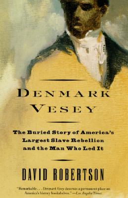 Denmark Vesey: The Buried Story of America's Largest Slave Rebellion and the Man Who Led It - Robertson, David