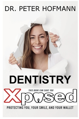 Dentistry Xposed: Protecting You, Your Smile, and Your Wallet - Hofmann, Peter Norris