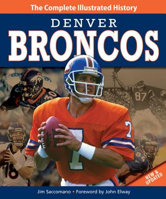 Denver Broncos: The Complete Illustrated History - Saccomano, Jim, and Elway, John (Foreword by)