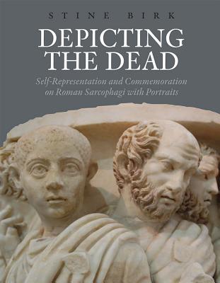 Depicting the Dead: Self-Representation and Commemoration on Roman Sarcophagi with Portraits - Birk, Stine