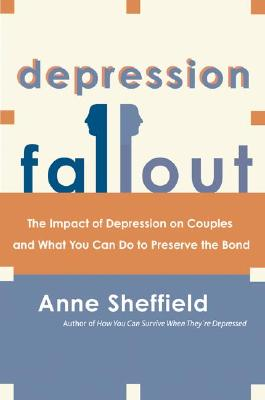 Depression Fallout: The Impact of Depression on Couples and What You Can Do to Preserve the Bond - Sheffield, Anne