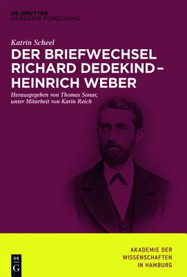 Der Briefwechsel Richard Dedekind Heinrich Weber - Scheel, Katrin, and Sonar, Thomas (Editor)