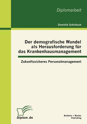 Der Demografische Wandel ALS Herausforderung Fur Das Krankenhausmanagement: Zukunftssicheres Personalmanagement - Schirbach, Dominik