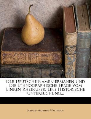 Der Deutsche Name Germanen Und Die Ethnographische Frage Vom Linken Rheinufer: Eine Historische Untersuchung... - Watterich, Johann Matthias
