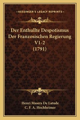 Der Enthullte Despotismus Der Franzosischen Regierung V1-2 (1791) - Latude, Henri Masers De, and Hochheimer, C F a