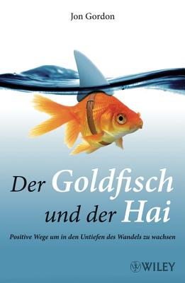 Der Goldfisch Und Der Hai: Positive Wege Um in Den Untiefen Des Wandels Zu Wachsen - Gordon, Jon, and Darius, Beate (Translated by)
