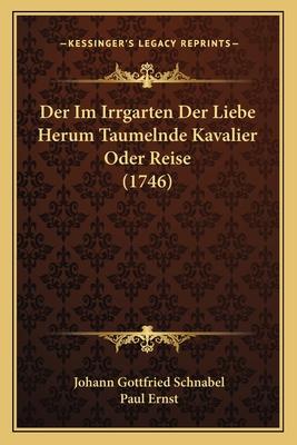 Der Im Irrgarten Der Liebe Herum Taumelnde Kavalier Oder Reise (1746) - Schnabel, Johann Gottfried, and Ernst, Paul