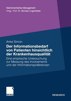 Der Informationsbedarf Von Patienten Hinsichtlich Der Krankenhausqualitat: Eine Empirische Untersuchung Zur Messung Des Involvements Und Der Informationspraferenzen - Simon, Anke
