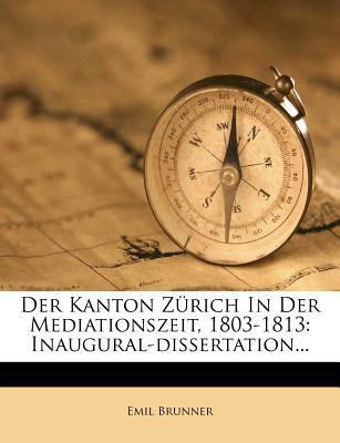 Der Kanton Z Rich in Der Mediationszeit, 1803-1813: Inaugural-Dissertation... - Brunner, Emil