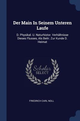 Der Main in Seinem Unteren Laufe: D. Physikal. U. Naturhistor. Verhältnisse Dieses Flusses, ALS Beitr. Zur Kunde D. Heimat - Noll, Friedrich Carl