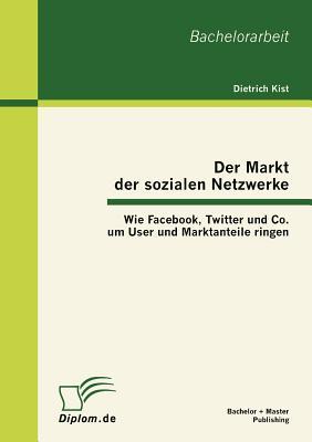 Der Markt Der Sozialen Netzwerke: Wie Facebook, Twitter Und Co. Um User Und Marktanteile Ringen - Kist, Dietrich