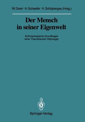 Der Mensch in Seiner Eigenwelt: Anthropologische Grundfragen Einer Theoretischen Pathologie - Doerr, Wilhelm (Editor), and Schaefer, Hans (Editor), and Schipperges, Heinrich (Editor)