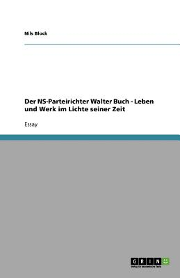 Der NS-Parteirichter Walter Buch - Leben Und Werk Im Lichte Seiner Zeit - Block, Nils