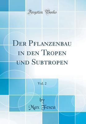 Der Pflanzenbau in Den Tropen Und Subtropen, Vol. 2 (Classic Reprint) - Fesca, Max