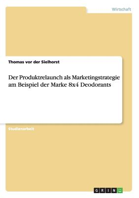 Der Produktrelaunch ALS Marketingstrategie Am Beispiel Der Marke 8x4 Deodorants - Vor Der Sielhorst, Thomas