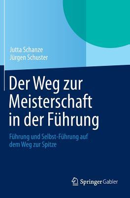 Der Weg Zur Meisterschaft in Der Fuhrung: Fuhrung Und Selbst-Fuhrung Auf Dem Weg Zur Spitze - Schanze, Jutta, and Schuster, Jurgen