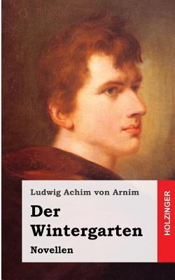Der Wintergarten: Novellen - Von Arnim, Ludwig Achim