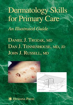 Dermatology Skills for Primary Care: An Illustrated Guide - Trozak, Daniel J., and Tennenhouse, Dan J.
