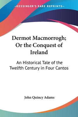 Dermot Macmorrogh; Or the Conquest of Ireland: An Historical Tale of the Twelfth Century in Four Cantos - Adams, John Quincy