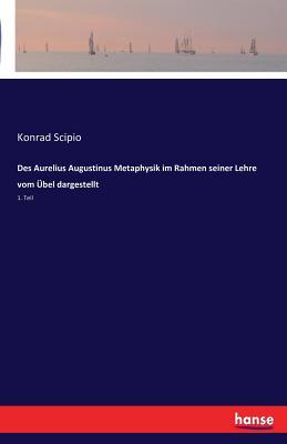Des Aurelius Augustinus Metaphysik Im Rahmen Seiner Lehre Vom Ubel Dargestellt - Scipio, Konrad