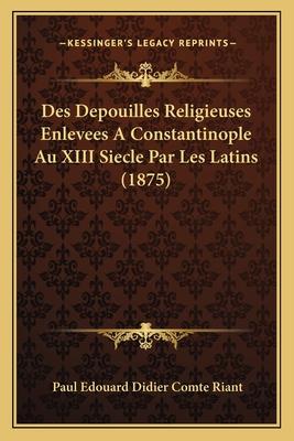 Des Depouilles Religieuses Enlevees a Constantinople Au XIII Siecle Par Les Latins (1875) - Riant, Paul Edouard Didier Comte