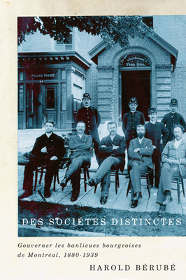 Des Societes Distinctes: Gouverner Les Banlieues Bourgeoises de Montreal, 1880-1939 - Berube, Harold