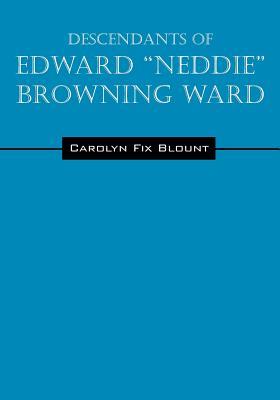 "Descendants of Edward ""Neddie"" Browning Ward: 1765-1856 Montgomery County, Maryland to Ohio & Daviess Counties, Kentucky - Blount, Carolyn Fix"