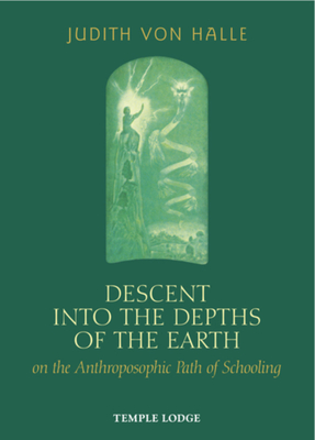 Descent into the Depths of the Earth: on the Anthroposophic Path of Schooling - Halle, Judith Von, and Barton, Matthew (Translated by)