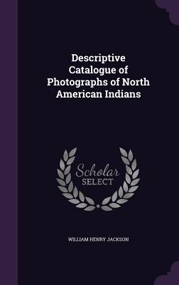 Descriptive Catalogue of Photographs of North American Indians - Jackson, William Henry