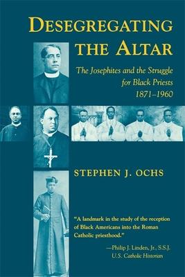 Desegregating the Altar: The Josephites and the Struggle for Black Priests, 1871--1960 - Ochs, Stephen J