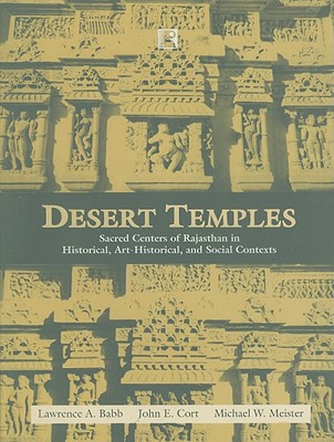 Desert Temples: Sacred Centers of Rajasthan in Historical, Art-Historical, and Social Contexts - Babb, Lawrence A, and Cort, John E, and Meister, Michael W