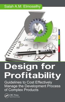 Design for Profitability: Guidelines to Cost Effectively Manage the Development Process of Complex Products - Elmoselhy, Salah Ahmed Mohamed
