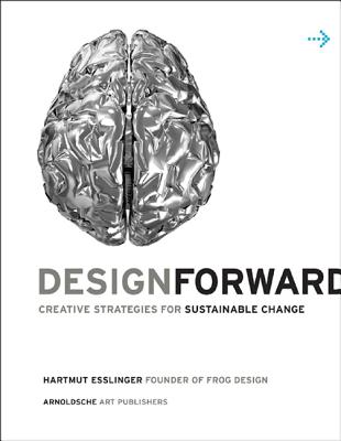 Design Forward: Creative Strategy at the Core of Sustainable Innovation - Esslinger, Hartmut
