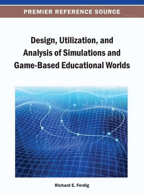 Design, Utilization, and Analysis of Simulations and Game-Based Educational Worlds - Ferdig, Richard E (Editor)