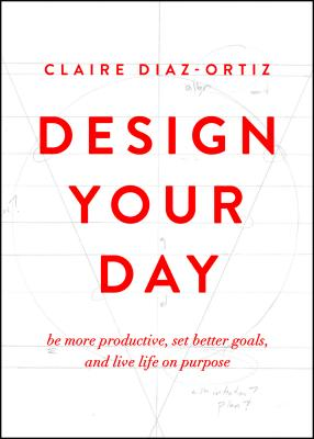 Design Your Day: Be More Productive, Set Better Goals, and Live Life on Purpose - Diaz-Ortiz, Claire
