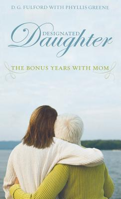 Designated Daughter: The Bonus Years with Mom - Fulford, D G, and Greene, Phyllis