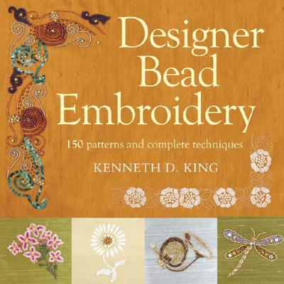 Designer Bead Embroidery: 150 Patterns and Complete Techniques - King, Kenneth D